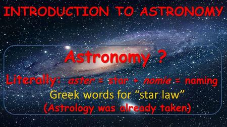 "Astronomy ? INTRODUCTION TO ASTRONOMY Literally: aster = star + nomie = naming Greek words for ""star law"" (Astrology was already taken)"