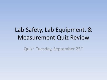 Lab Safety, Lab Equipment, & Measurement Quiz Review Quiz: Tuesday, September 25 th.