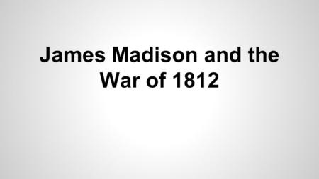 James Madison and the War of 1812. The War Hawks - consisted of several young members of congress - the leaders were Henry Clay, John Calhoun, and Felix.