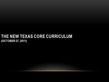 THE NEW TEXAS CORE CURRICULUM (OCTOBER 27, 2011).