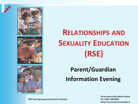 R ELATIONSHIPS AND S EXUALITY E DUCATION (RSE) Parent/Guardian Information Evening RSE Training Support Service for Schools Drumcondra Education Centre.