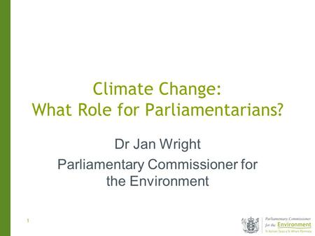 1 Climate Change: What Role for Parliamentarians? Dr Jan Wright Parliamentary Commissioner for the Environment.
