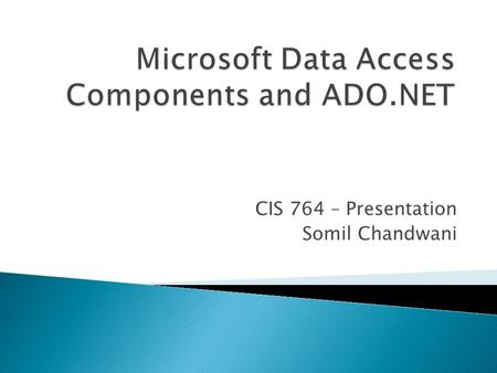 CIS 764 – Presentation Somil Chandwani.  With Microsoft Data Access Components (MDAC), developers can connect to and use data from a wide variety of.