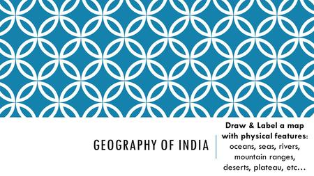 Geography of INDIA Draw & Label a map with physical features: oceans, seas, rivers, mountain ranges, deserts, plateau, etc…