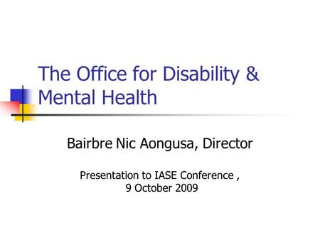 The Office for Disability & Mental Health Bairbre Nic Aongusa, Director Presentation to IASE Conference, 9 October 2009.