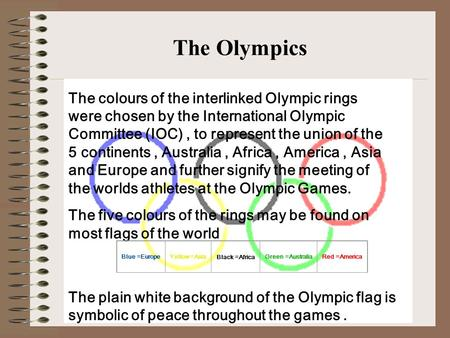 The colours of the interlinked Olympic rings were chosen by the International Olympic Committee (IOC), to represent the union of the 5 <strong>continents</strong>, Australia,