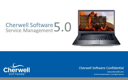 Www.cherwell.com © 2014 Cherwell Software, LLC All Rights Reserved Cherwell Software Confidential Cherwell Software Service Management 5.0.