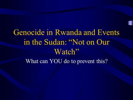 "Genocide in Rwanda and Events in the Sudan: ""Not on Our Watch"" What can YOU do to prevent this?"