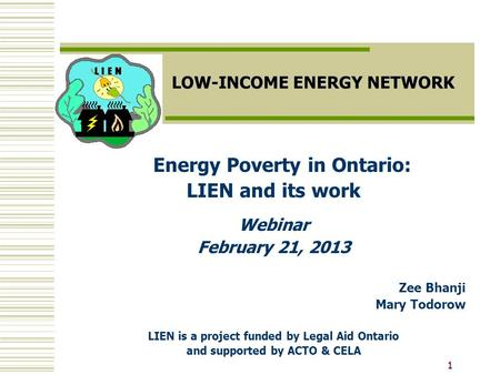 11 LOW-INCOME ENERGY NETWORK Energy Poverty in Ontario: LIEN and its work Webinar February 21, 2013 Zee Bhanji Mary Todorow LIEN is a project funded by.