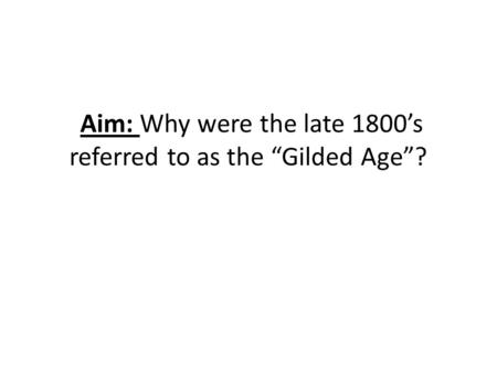 "Aim: Why were the late 1800's referred to as the ""Gilded Age""?"