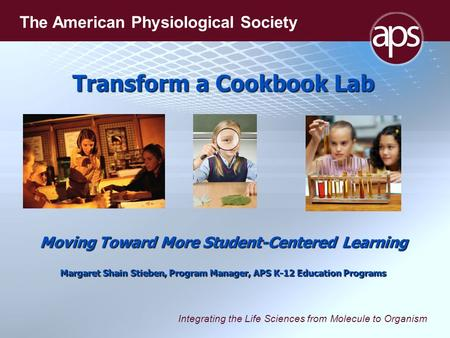 Integrating the Life Sciences from Molecule to Organism The American Physiological Society Transform a Cookbook Lab Moving Toward More Student-Centered.
