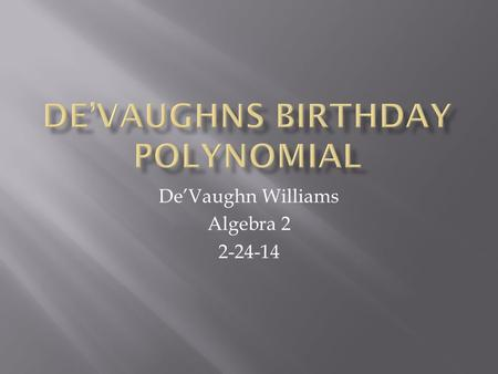 De'Vaughn Williams Algebra 2 2-24-14.  This project is meant for me to create a polynomial, using my birth date as the coefficients. I also had to describe.