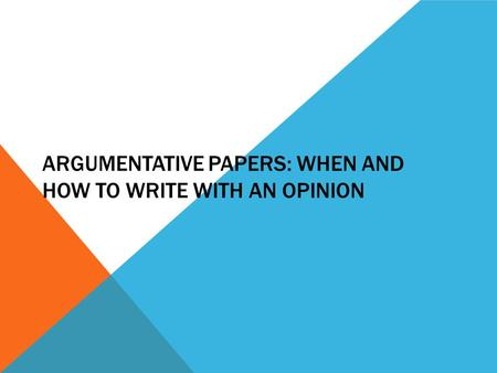 ARGUMENTATIVE PAPERS: WHEN AND HOW TO WRITE WITH AN OPINION.