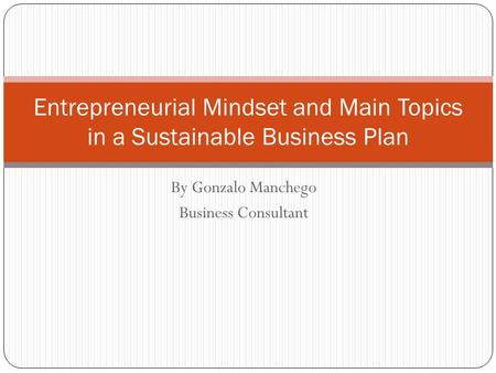 Entrepreneurial Mindset and Main Topics in a Sustainable Business Plan By Gonzalo Manchego Business Consultant.