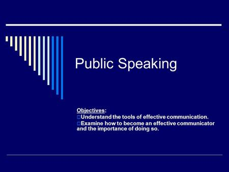 Public Speaking Objectives:  Understand the tools of effective communication.  Examine how to become an effective communicator and the importance of.