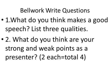 Bellwork Write Questions 1.What do you think makes a good speech? List three qualities. 2. What do you think are your strong and weak points as a presenter?