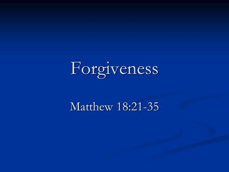 Forgiveness Matthew 18:21-35. Two Things Are Clear 1. We cannot forgive until the sinner repents. Luke 17:3-4 2. If the sinner does repent, we must forgive.