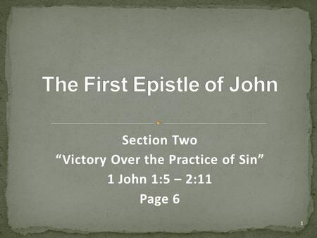 "Section Two ""Victory Over the Practice of Sin"" 1 John 1:5 – 2:11 Page 6 1."