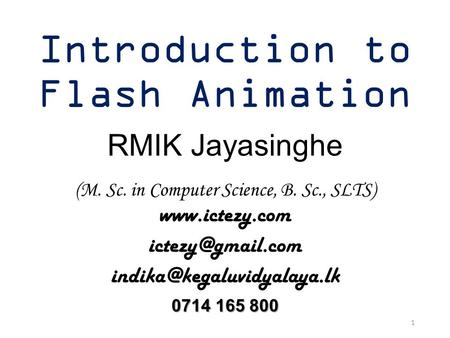 Introduction to Flash Animation RMIK Jayasinghe (M. Sc. in Computer Science, B. Sc., SLTS)   0714.