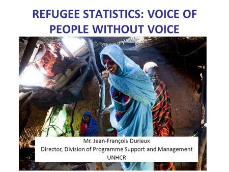 REFUGEE STATISTICS: VOICE OF PEOPLE WITHOUT VOICE Mr. Jean-François Durieux Director, Division of Programme Support and Management UNHCR.