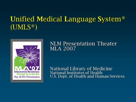 Unified Medical Language System® (UMLS®) NLM Presentation Theater MLA 2007 National Library of Medicine National Institutes of Health U.S. Dept. of Health.