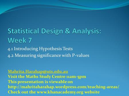 4.1 Introducing Hypothesis Tests 4.2 Measuring significance with P-values Visit the Maths Study Centre 11am-5pm This presentation.