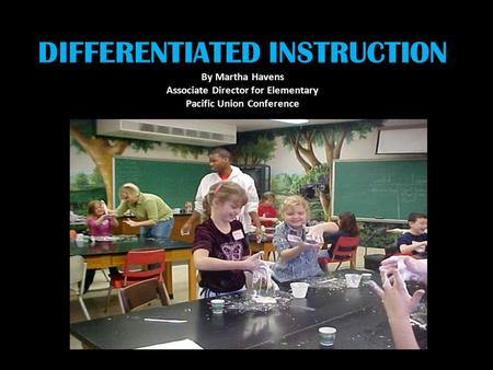 DIFFERENTIATED INSTRUCTION By Martha Havens Associate Director for Elementary Pacific Union Conference.