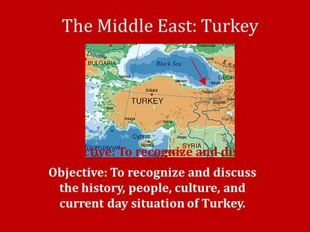 The Middle East: Turkey Objective: To recognize and discuss the history, people, culture, and current day situation of Iran. Objective: To recognize and.