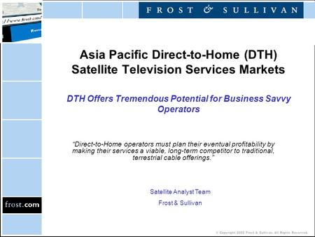 © Copyright 2002 Frost & Sullivan. All Rights Reserved. Asia Pacific Direct-to-Home (DTH) <strong>Satellite</strong> Television Services Markets DTH Offers Tremendous Potential.