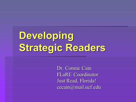 Developing Strategic Readers Developing Strategic Readers Dr. Connie Cain FLaRE Coordinator Just Read, Florida!