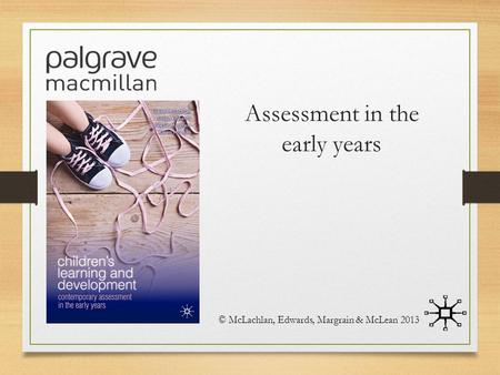Assessment in the early years © McLachlan, Edwards, Margrain & McLean 2013.