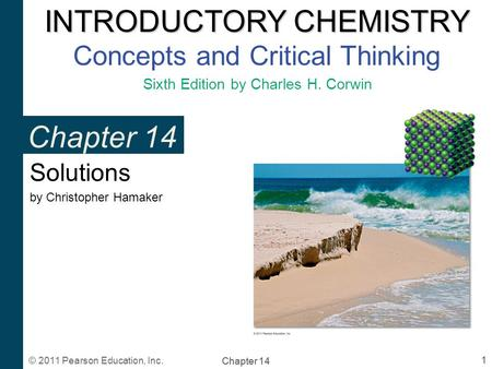 INTRODUCTORY CHEMISTRY INTRODUCTORY CHEMISTRY Concepts and Critical Thinking Sixth Edition by Charles H. Corwin 1 Chapter 14 © 2011 Pearson Education,