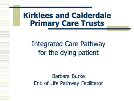 Kirklees and Calderdale Primary Care Trusts Integrated Care Pathway for the dying patient Barbara Burke End of Life Pathway Facilitator.