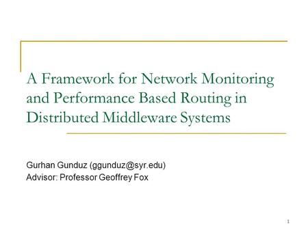 1 A Framework for Network Monitoring and Performance Based Routing in Distributed Middleware Systems Gurhan Gunduz Advisor: Professor.