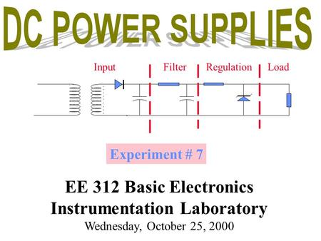 Experiment # 7 EE 312 <strong>Basic</strong> Electronics Instrumentation Laboratory Wednesday, October 25, 2000 InputFilterRegulationLoad.