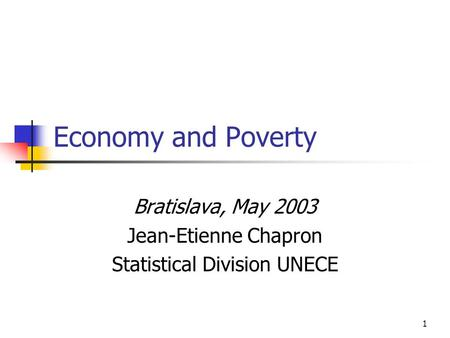 1 Economy and Poverty Bratislava, May 2003 Jean-Etienne Chapron Statistical Division UNECE.