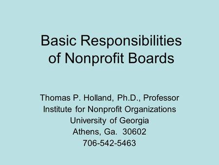 Basic Responsibilities of Nonprofit Boards Thomas P. Holland, Ph.D., Professor Institute for Nonprofit Organizations University of Georgia Athens, Ga.