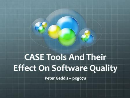 CASE Tools And Their Effect On Software Quality Peter Geddis – pxg07u.