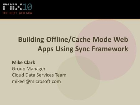 Building Offline/Cache Mode Web Apps Using Sync Framework Mike Clark Group Manager Cloud Data Services Team
