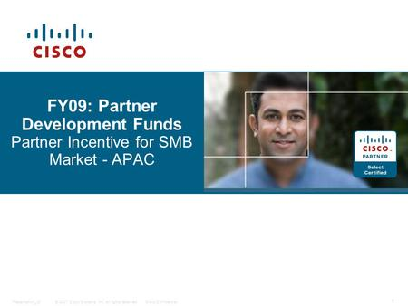 © 2007 Cisco Systems, Inc. All rights reserved.Cisco ConfidentialPresentation_ID 1 FY09: Partner Development Funds Partner Incentive for SMB Market - APAC.
