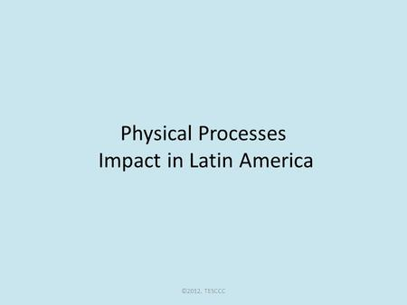 Physical Processes Impact in Latin America ©2012, TESCCC.