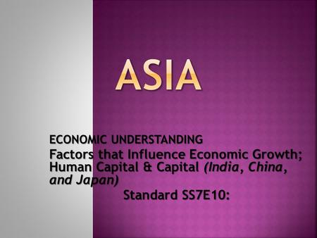 ECONOMIC UNDERSTANDING Factors that Influence Economic Growth; Human Capital & Capital (<strong>India</strong>, China, and Japan) Standard SS7E10: