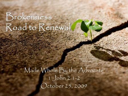 Brokenness Road to Renewal Made Whole By the Advocate 1 John 2:1-2 October 25, 2009.