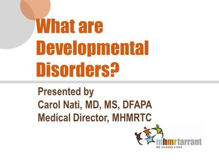 What are Developmental Disorders? Presented by Carol Nati, MD, MS, DFAPA Medical Director, MHMRTC.