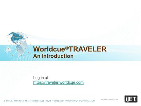 © 2011 iJET International, Inc. All Rights Reserved | iJET® PROPRIETARY AND CONFIDENTIAL INFORMATION Worldcue ® TRAVELER An Introduction Log in at: https://traveler.worldcue.com.