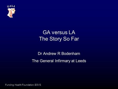 Funding: Health Foundation, ESVS GA versus LA The Story So Far Dr Andrew R Bodenham The General Infirmary at Leeds.