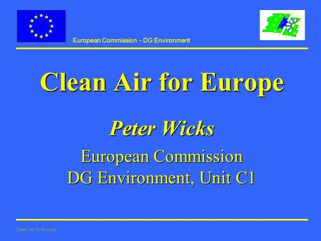 European Commission - DG Environment Clean Air for Europe Peter Wicks European Commission DG Environment, Unit C1.