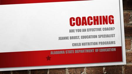 COACHING ARE YOU AN EFFECTIVE COACH? JEANNE BRUST, EDUCATION SPECIALIST CHILD NUTRITION PROGRAMS ALABAMA STATE DEPARTMENT OF EDUCATION.