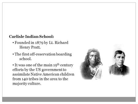 The Carlisle Indian School Carlisle Indian School: The first off-reservation boarding school. It was one of the main 19 th century efforts by the US government.