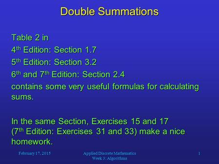February 17, 2015Applied Discrete Mathematics Week 3: Algorithms 1 Double Summations Table 2 in 4 th Edition: Section 1.7 5 th Edition: Section 3.2 6 th.